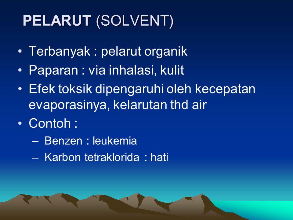PELARUT (SOLVENT) •Terbanyak : pelarut organik •Paparan : via inhalasi, kulit •Efek toksik dipengaruhi oleh kecepatan evaporasinya, kelarutan thd air