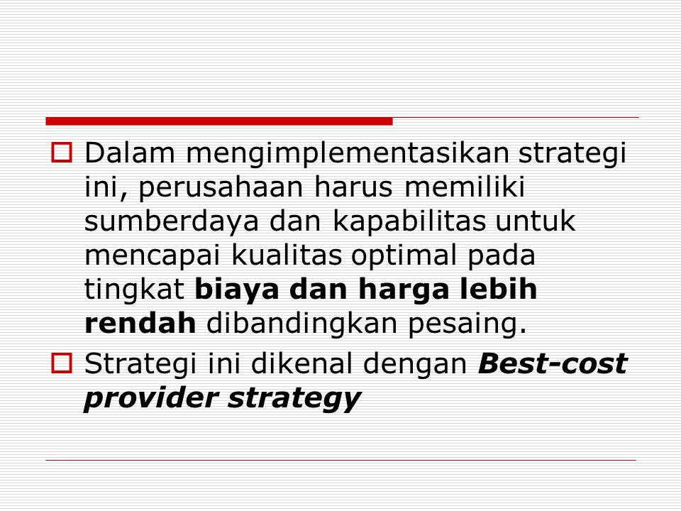  Dalam mengimplementasikan strategi ini, perusahaan harus memiliki sumberdaya dan kapabilitas untuk mencapai kualitas optimal pada tingkat biaya dan harga lebih rendah dibandingkan pesaing.