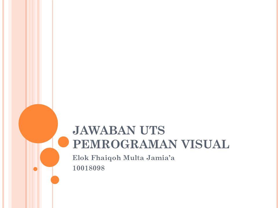 JAWABAN UTS PEMROGRAMAN VISUAL Elok Fhaiqoh Multa Jamia'a 10018098