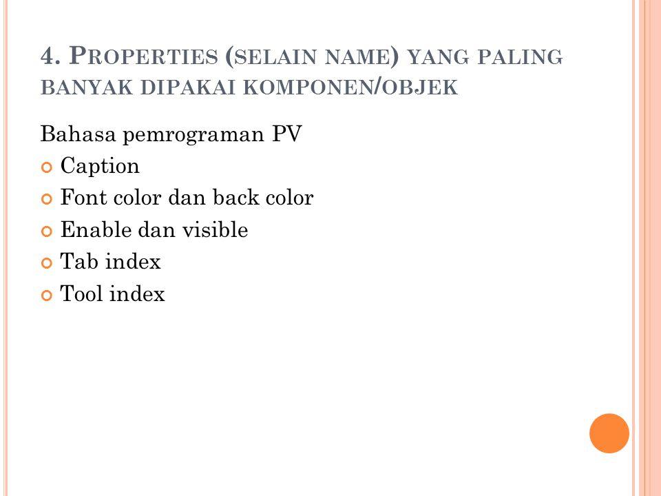 4. P ROPERTIES ( SELAIN NAME ) YANG PALING BANYAK DIPAKAI KOMPONEN / OBJEK Bahasa pemrograman PV Caption Font color dan back color Enable dan visible