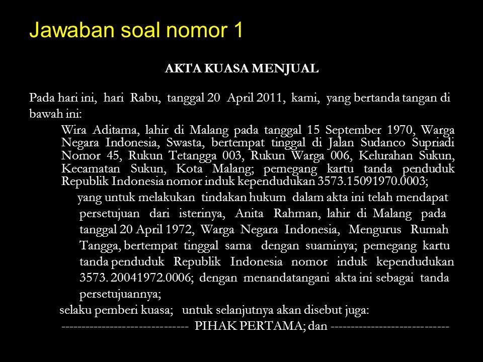 Jawaban soal nomor 1 AKTA KUASA MENJUAL Pada hari ini, hari Rabu, tanggal 20 April 2011, kami, yang bertanda tangan di bawah ini: Wira Aditama, lahir