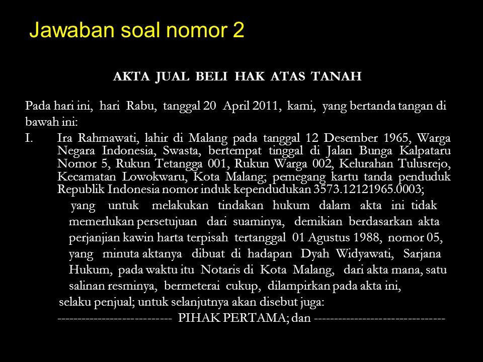 Jawaban soal nomor 2 AKTA JUAL BELI HAK ATAS TANAH Pada hari ini, hari Rabu, tanggal 20 April 2011, kami, yang bertanda tangan di bawah ini: I.Ira Rah