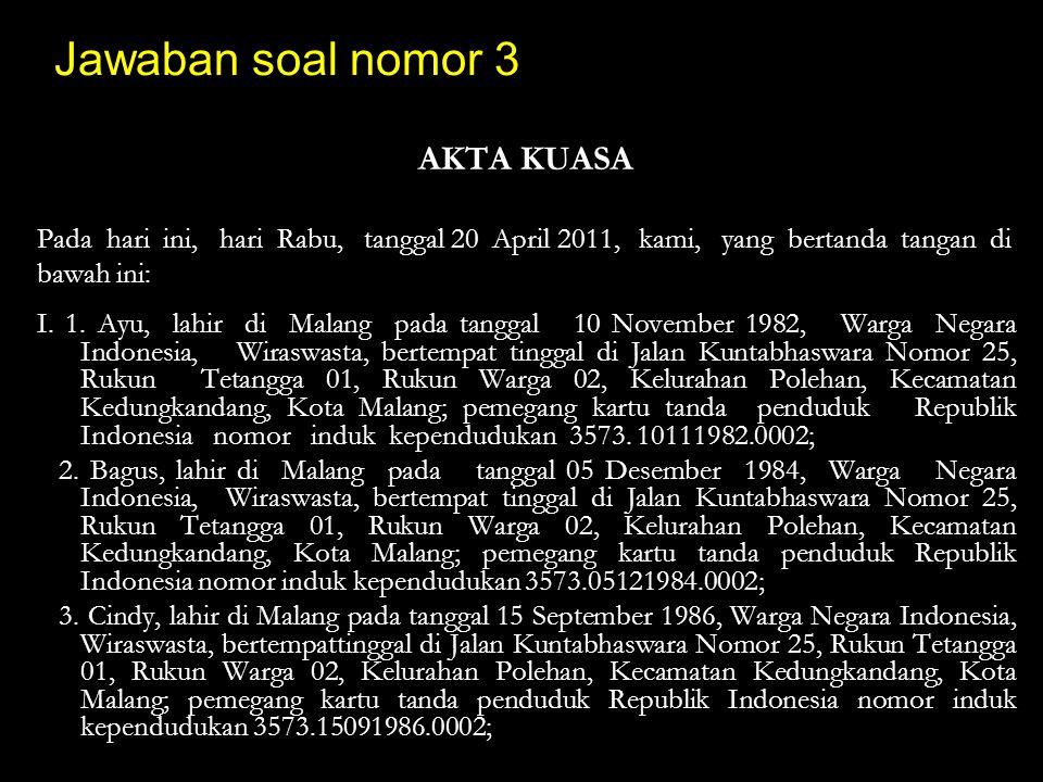 Jawaban soal nomor 3 AKTA KUASA Pada hari ini, hari Rabu, tanggal 20 April 2011, kami, yang bertanda tangan di bawah ini: I. 1. Ayu, lahir di Malang p