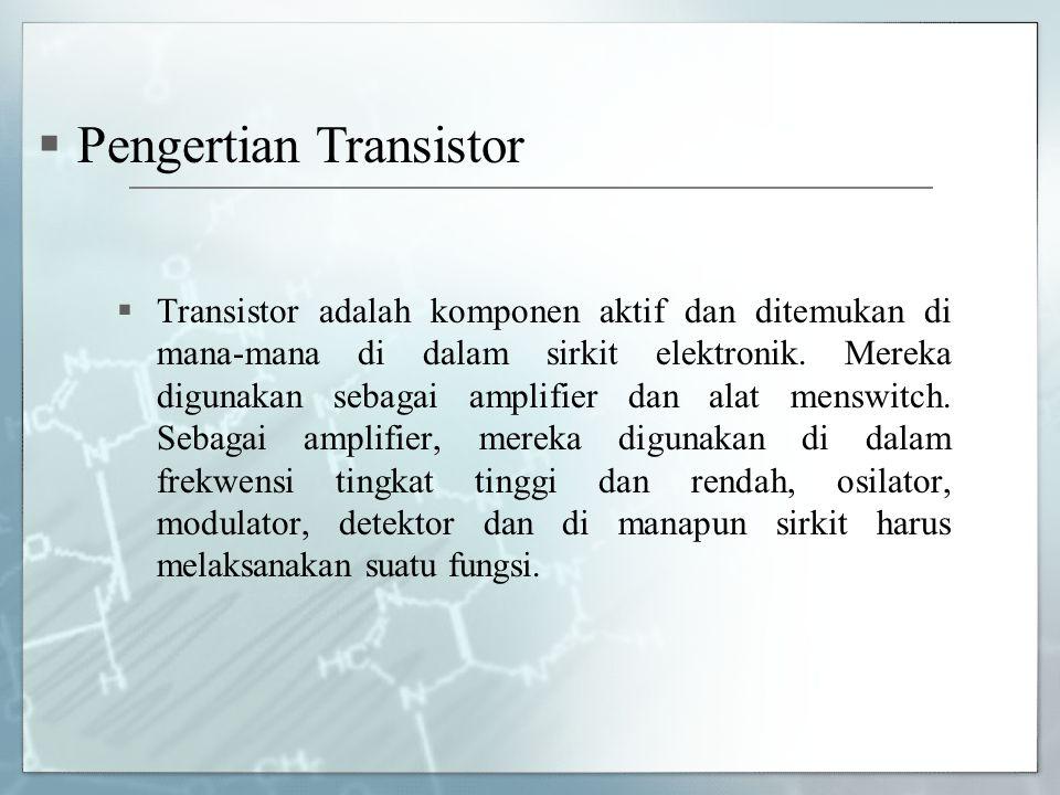  Transistor adalah komponen aktif dan ditemukan di mana-mana di dalam sirkit elektronik. Mereka digunakan sebagai amplifier dan alat menswitch. Sebag