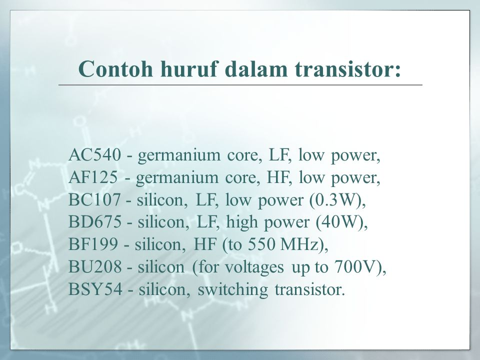 Contoh huruf dalam transistor: AC540 - germanium core, LF, low power, AF125 - germanium core, HF, low power, BC107 - silicon, LF, low power (0.3W), BD