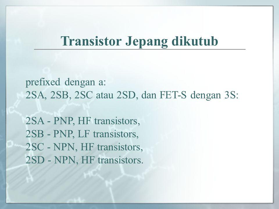 Transistor Jepang dikutub prefixed dengan a: 2SA, 2SB, 2SC atau 2SD, dan FET-S dengan 3S: 2SA - PNP, HF transistors, 2SB - PNP, LF transistors, 2SC -