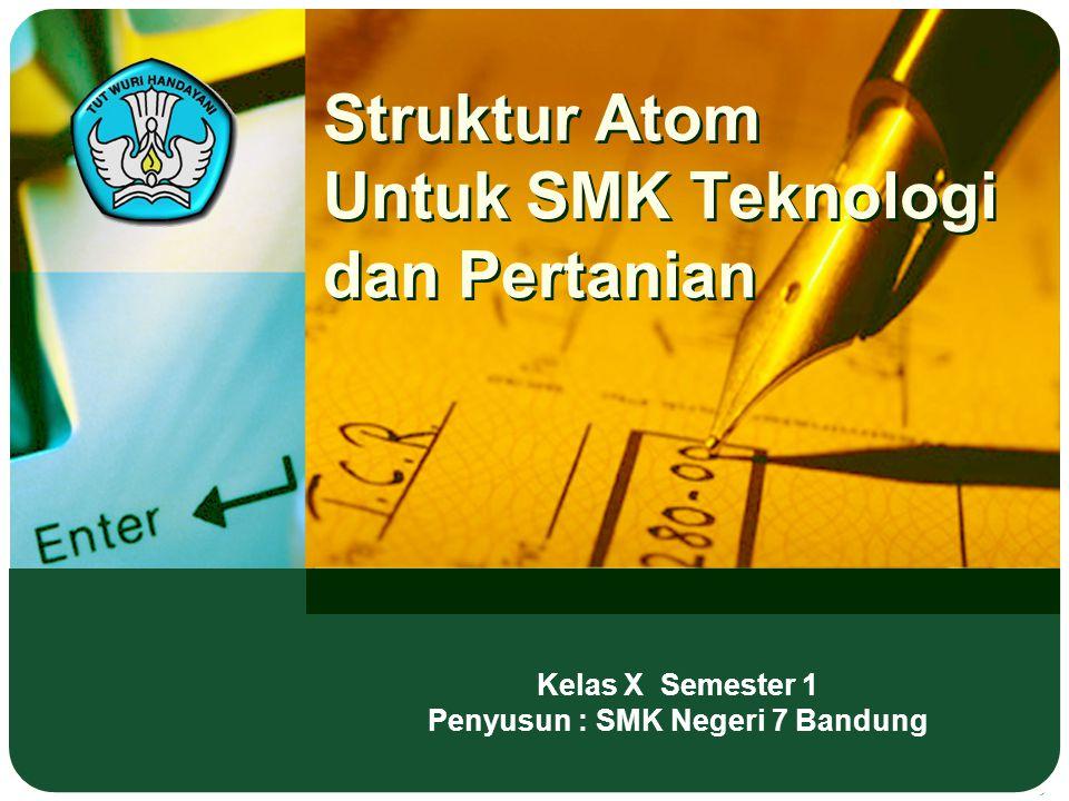 Struktur Atom Untuk SMK Teknologi dan Pertanian Kelas X Semester 1 Penyusun : SMK Negeri 7 Bandung