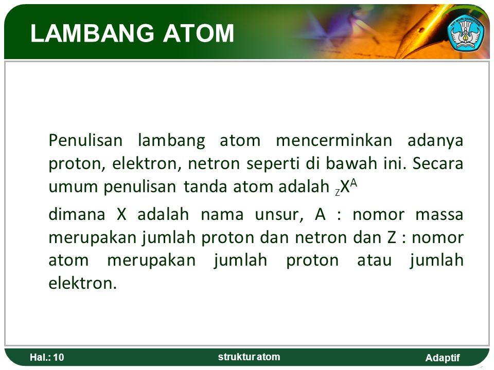 Adaptif Hal.: 10 struktur atom LAMBANG ATOM Penulisan lambang atom mencerminkan adanya proton, elektron, netron seperti di bawah ini.