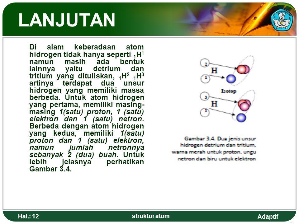 Adaptif Hal.: 12 struktur atom LANJUTAN Di alam keberadaan atom hidrogen tidak hanya seperti 1 H 1 namun masih ada bentuk lainnya yaitu detrium dan tritium yang dituliskan, 1 H 2 1 H 3 artinya terdapat dua unsur hidrogen yang memiliki massa berbeda.