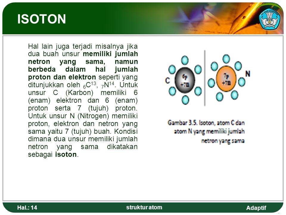 Adaptif Hal.: 14 struktur atom ISOTON Hal lain juga terjadi misalnya jika dua buah unsur memiliki jumlah netron yang sama, namun berbeda dalam hal jumlah proton dan elektron seperti yang ditunjukkan oleh 6 C 13, 7 N 14.