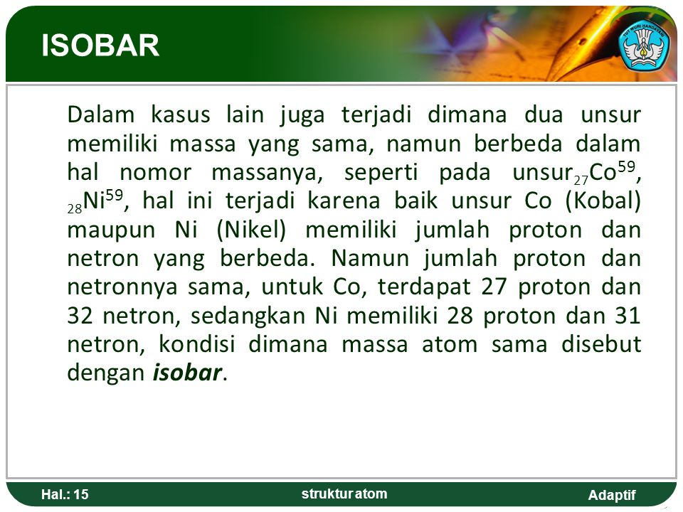 Adaptif Hal.: 15 struktur atom ISOBAR Dalam kasus lain juga terjadi dimana dua unsur memiliki massa yang sama, namun berbeda dalam hal nomor massanya, seperti pada unsur 27 Co 59, 28 Ni 59, hal ini terjadi karena baik unsur Co (Kobal) maupun Ni (Nikel) memiliki jumlah proton dan netron yang berbeda.
