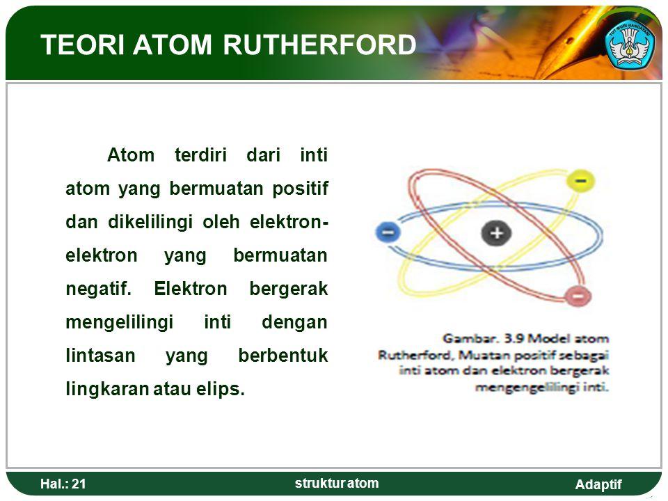 Adaptif TEORI ATOM RUTHERFORD Atom terdiri dari inti atom yang bermuatan positif dan dikelilingi oleh elektron- elektron yang bermuatan negatif. Elekt
