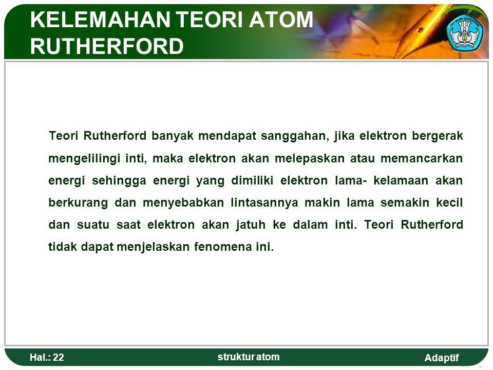 Adaptif KELEMAHAN TEORI ATOM RUTHERFORD Teori Rutherford banyak mendapat sanggahan, jika elektron bergerak mengelilingi inti, maka elektron akan melepaskan atau memancarkan energi sehingga energi yang dimiliki elektron lama- kelamaan akan berkurang dan menyebabkan lintasannya makin lama semakin kecil dan suatu saat elektron akan jatuh ke dalam inti.
