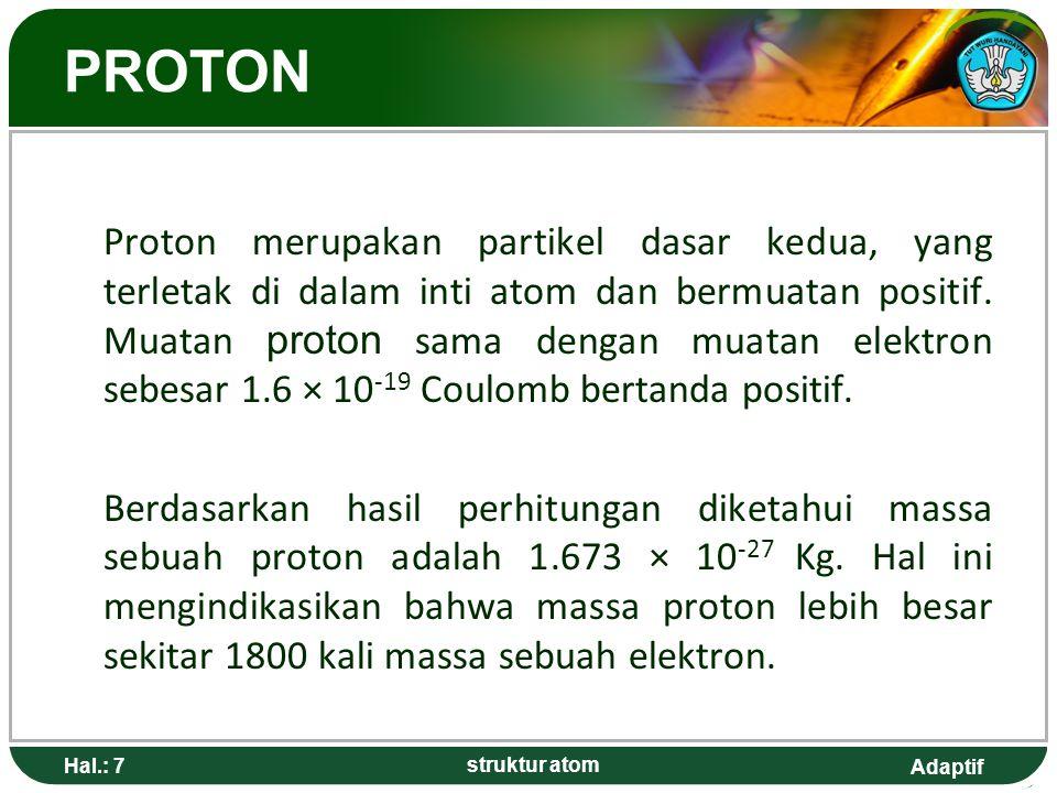 Adaptif Hal.: 7 struktur atom PROTON Proton merupakan partikel dasar kedua, yang terletak di dalam inti atom dan bermuatan positif.