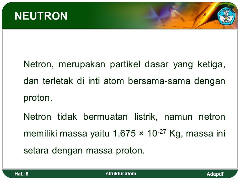 Adaptif Hal.: 8 struktur atom NEUTRON Netron, merupakan partikel dasar yang ketiga, dan terletak di inti atom bersama-sama dengan proton. Netron tidak