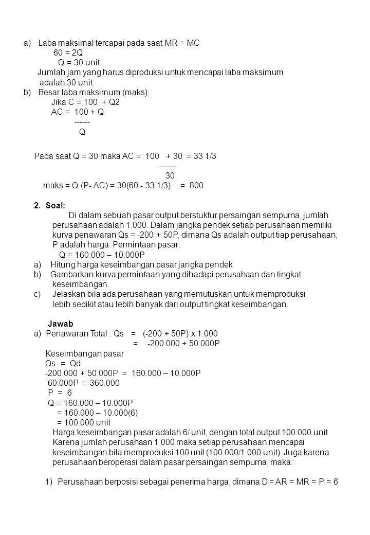 a) Laba maksimal tercapai pada saat MR = MC 60 = 2Q Q = 30 unit Jumlah jam yang harus diproduksi untuk mencapai laba maksimum adalah 30 unit. b) Besar