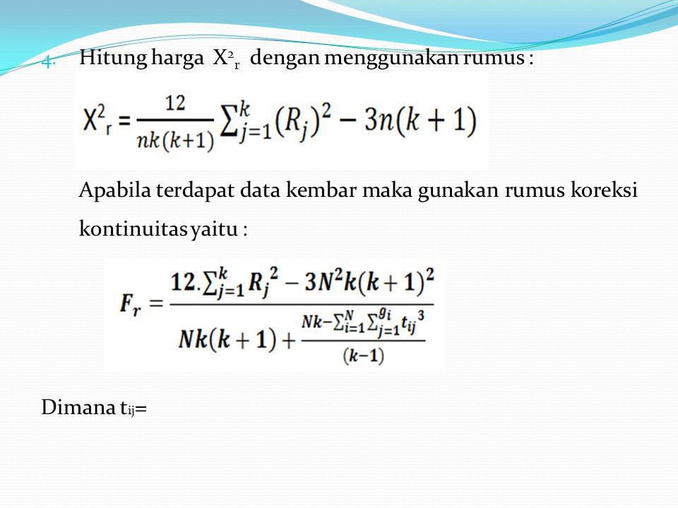 4. Hitung harga X 2 r dengan menggunakan rumus : Apabila terdapat data kembar maka gunakan rumus koreksi kontinuitas yaitu : Dimana t ij =