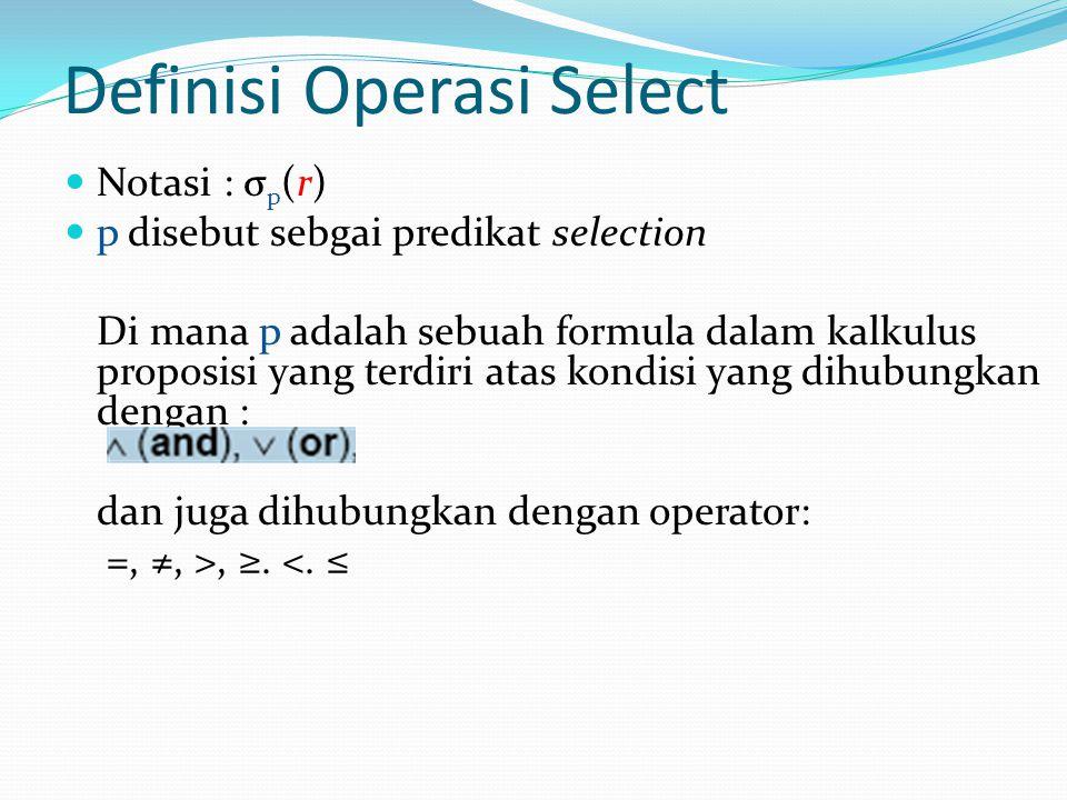 Definisi Operasi Select  Notasi : σ p (r)  p disebut sebgai predikat selection Di mana p adalah sebuah formula dalam kalkulus proposisi yang terdiri atas kondisi yang dihubungkan dengan : dan juga dihubungkan dengan operator: =, ≠, >, ≥.