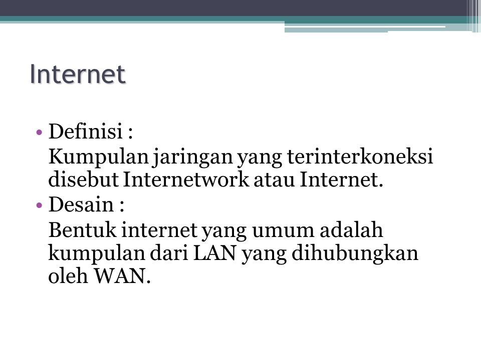 Internet •Definisi : Kumpulan jaringan yang terinterkoneksi disebut Internetwork atau Internet. •Desain : Bentuk internet yang umum adalah kumpulan da