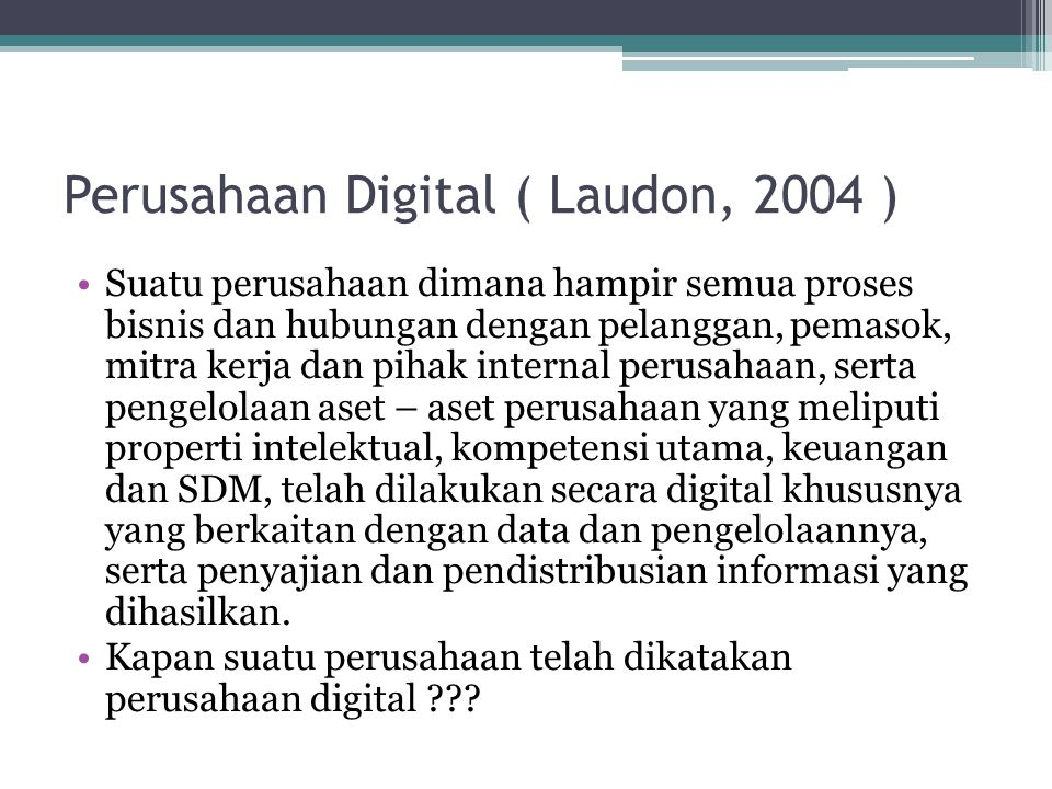 Perusahaan Digital ( Laudon, 2004 ) •Suatu perusahaan dimana hampir semua proses bisnis dan hubungan dengan pelanggan, pemasok, mitra kerja dan pihak