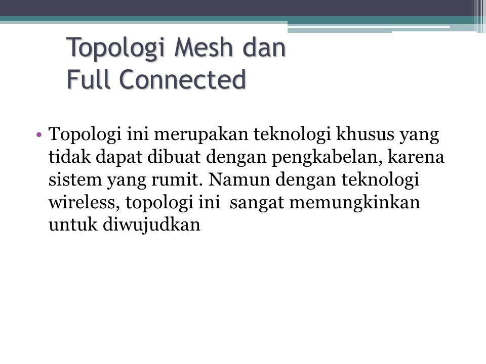 Topologi Mesh dan Full Connected •Topologi ini merupakan teknologi khusus yang tidak dapat dibuat dengan pengkabelan, karena sistem yang rumit.