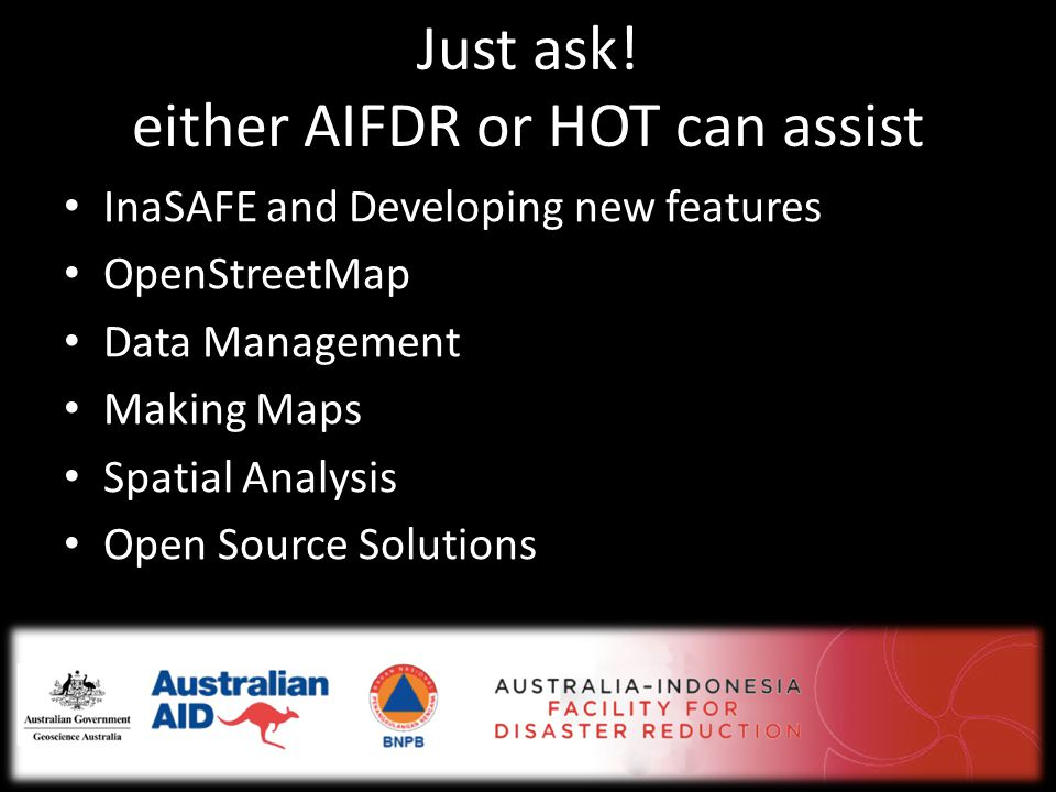 Just ask! either AIFDR or HOT can assist • InaSAFE and Developing new features • OpenStreetMap • Data Management • Making Maps • Spatial Analysis • Op