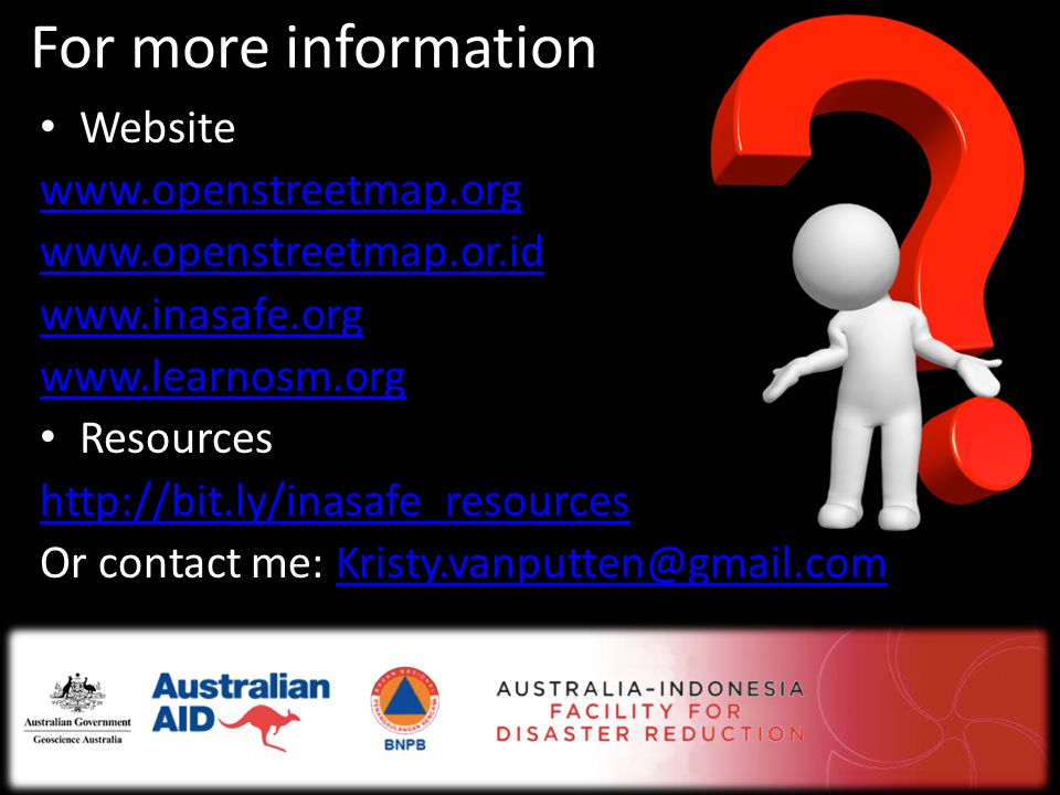 For more information • Website www.openstreetmap.org www.openstreetmap.or.id www.inasafe.org www.learnosm.org • Resources http://bit.ly/inasafe_resources Or contact me: Kristy.vanputten@gmail.comKristy.vanputten@gmail.com