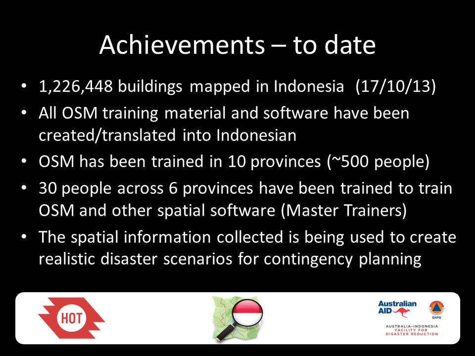 Achievements – to date • 1,226,448 buildings mapped in Indonesia (17/10/13) • All OSM training material and software have been created/translated into
