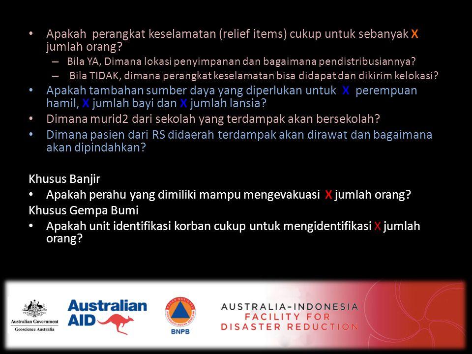 • Apakah perangkat keselamatan (relief items) cukup untuk sebanyak X jumlah orang? – Bila YA, Dimana lokasi penyimpanan dan bagaimana pendistribusiann