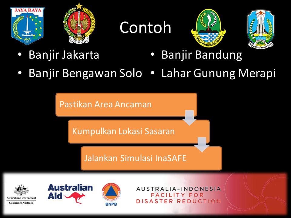 Contoh • Banjir Jakarta • Banjir Bengawan Solo • Banjir Bandung • Lahar Gunung Merapi Pastikan Area AncamanKumpulkan Lokasi SasaranJalankan Simulasi I