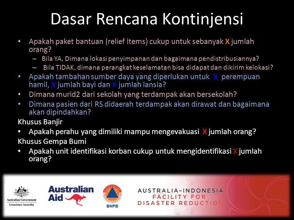 Dasar Rencana Kontinjensi • Apakah paket bantuan (relief items) cukup untuk sebanyak X jumlah orang? – Bila YA, Dimana lokasi penyimpanan dan bagaiman