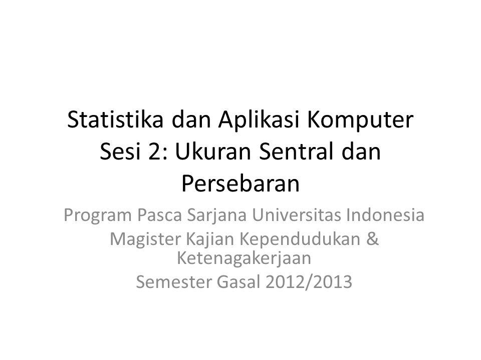 Statistika dan Aplikasi Komputer Sesi 2: Ukuran Sentral dan Persebaran Program Pasca Sarjana Universitas Indonesia Magister Kajian Kependudukan & Ketenagakerjaan Semester Gasal 2012/2013
