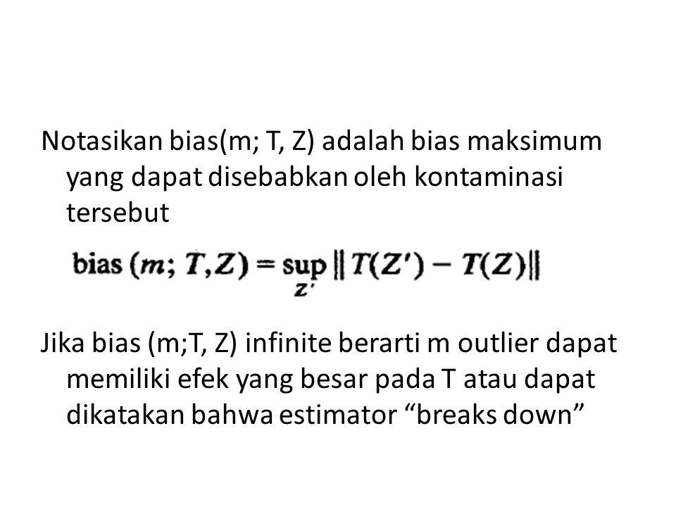 Notasikan bias(m; T, Z) adalah bias maksimum yang dapat disebabkan oleh kontaminasi tersebut Jika bias (m;T, Z) infinite berarti m outlier dapat memil