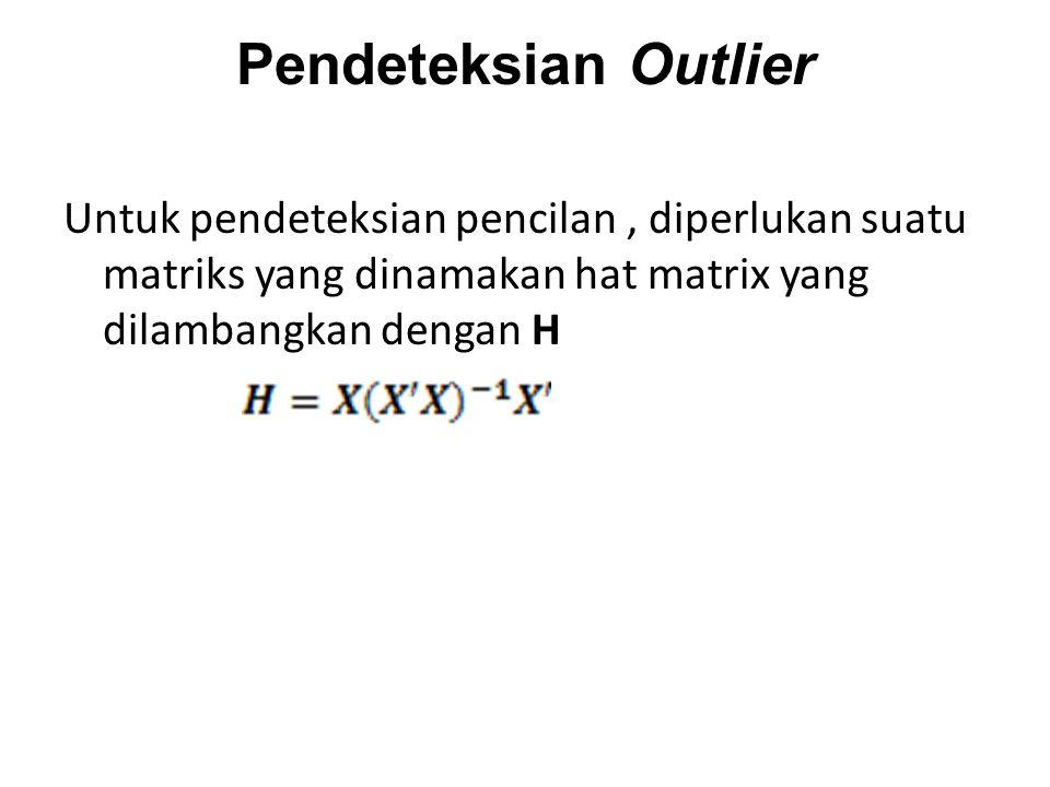 Pendeteksian Outlier Untuk pendeteksian pencilan, diperlukan suatu matriks yang dinamakan hat matrix yang dilambangkan dengan H