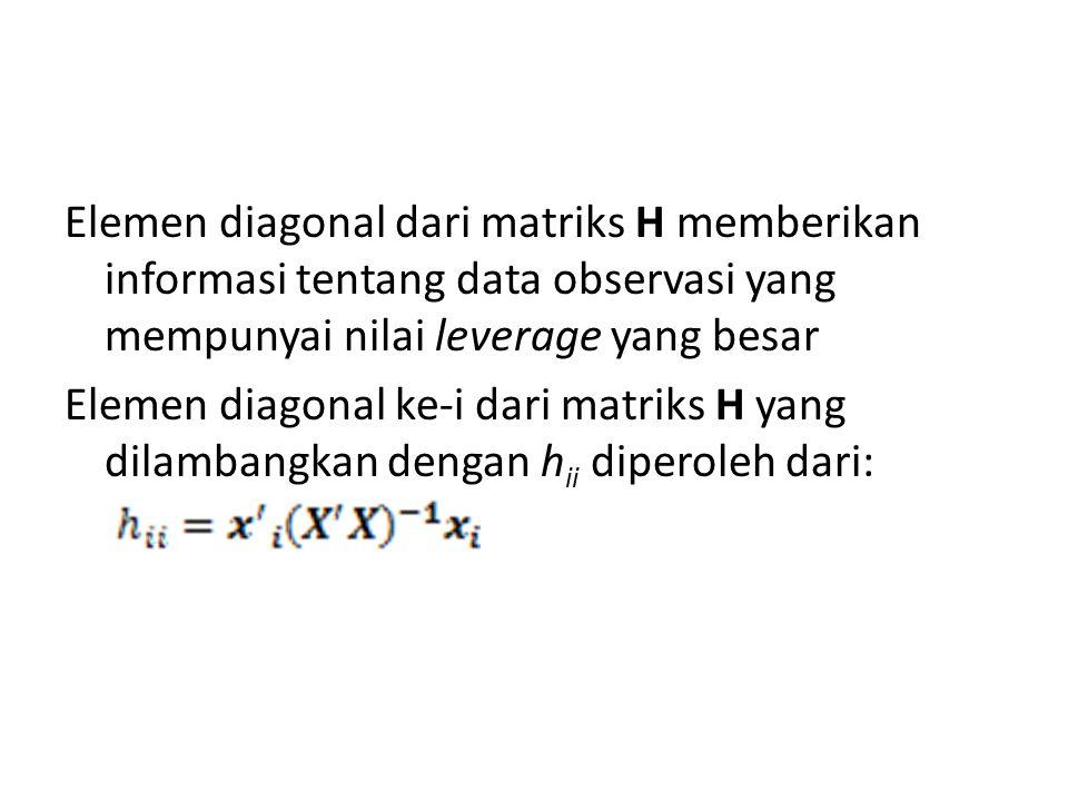 Elemen diagonal dari matriks H memberikan informasi tentang data observasi yang mempunyai nilai leverage yang besar Elemen diagonal ke-i dari matriks
