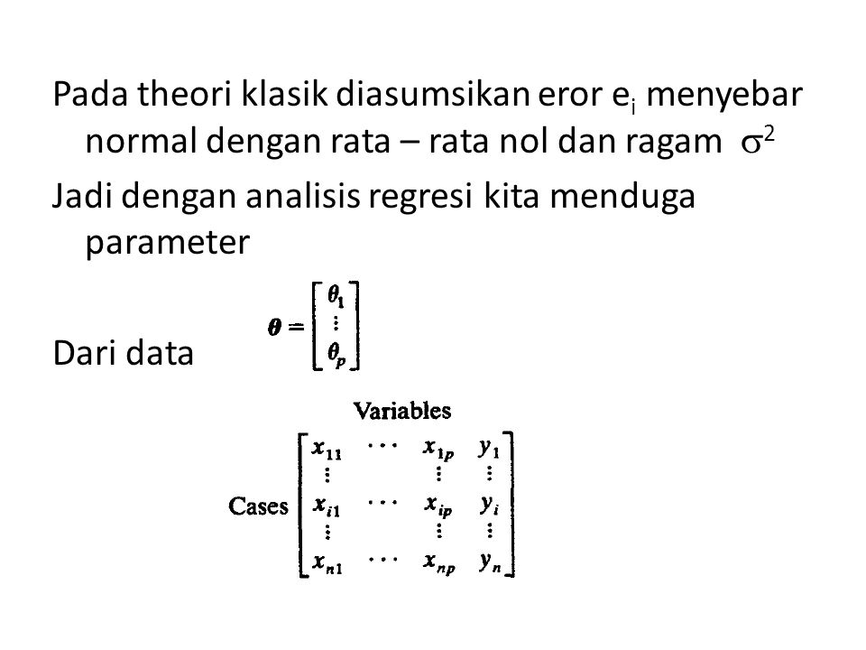 Pada theori klasik diasumsikan eror e i menyebar normal dengan rata – rata nol dan ragam  2 Jadi dengan analisis regresi kita menduga parameter Dari