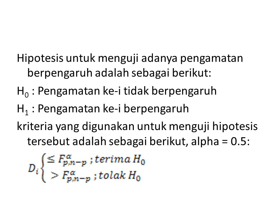 Hipotesis untuk menguji adanya pengamatan berpengaruh adalah sebagai berikut: H 0 : Pengamatan ke-i tidak berpengaruh H 1 : Pengamatan ke-i berpengaru