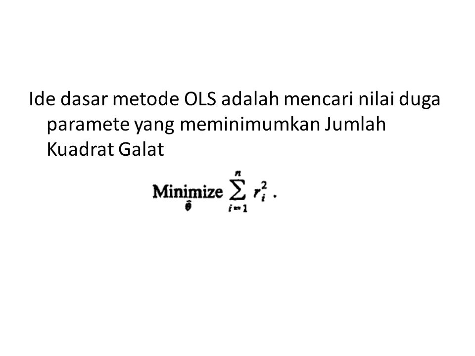 Ide dasar metode OLS adalah mencari nilai duga paramete yang meminimumkan Jumlah Kuadrat Galat