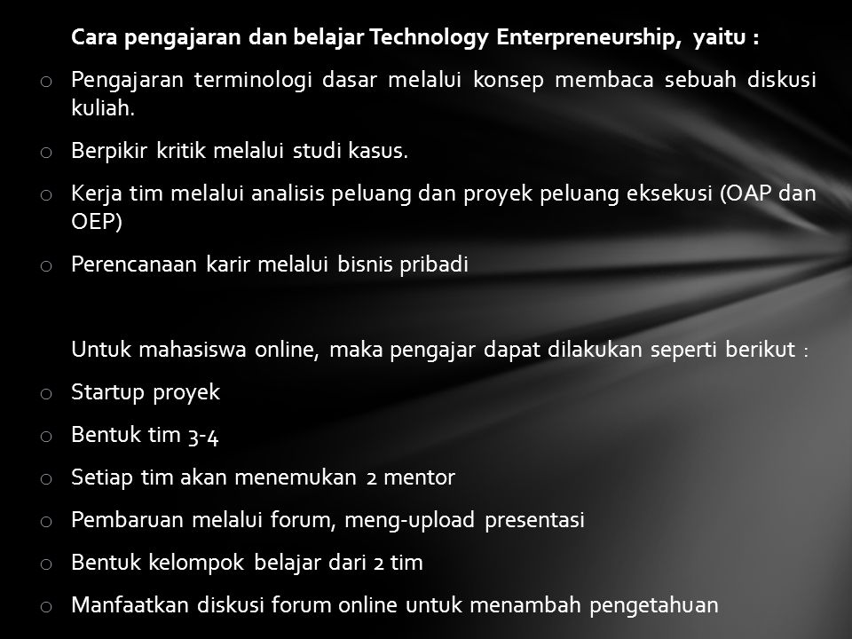 Cara pengajaran dan belajar Technology Enterpreneurship, yaitu : o Pengajaran terminologi dasar melalui konsep membaca sebuah diskusi kuliah. o Berpik