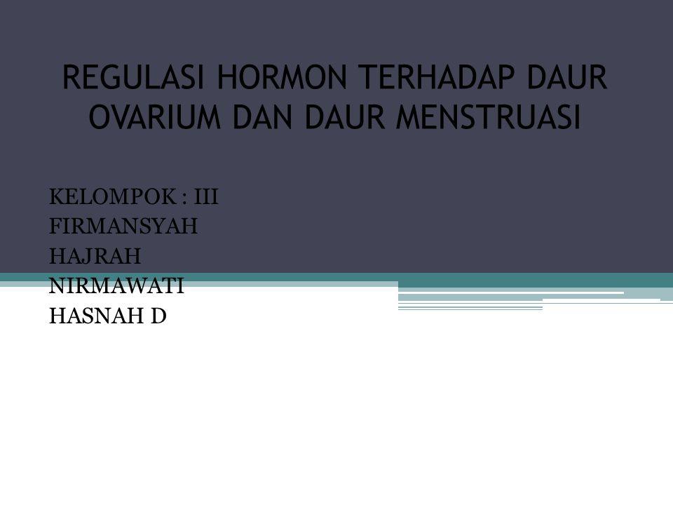 REGULASI HORMON TERHADAP DAUR OVARIUM DAN DAUR MENSTRUASI KELOMPOK : III FIRMANSYAH HAJRAH NIRMAWATI HASNAH D