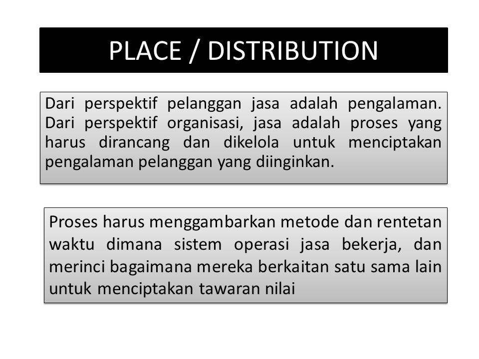 PLACE / DISTRIBUTION Dari perspektif pelanggan jasa adalah pengalaman. Dari perspektif organisasi, jasa adalah proses yang harus dirancang dan dikelol