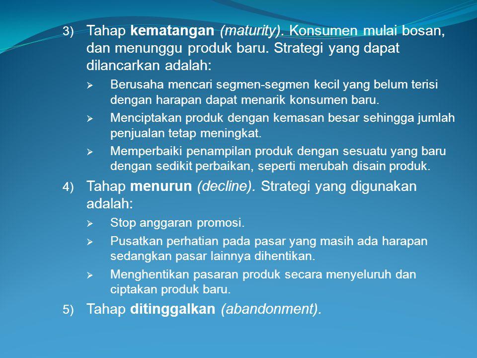 3) Tahap kematangan (maturity). Konsumen mulai bosan, dan menunggu produk baru. Strategi yang dapat dilancarkan adalah:  Berusaha mencari segmen-segm