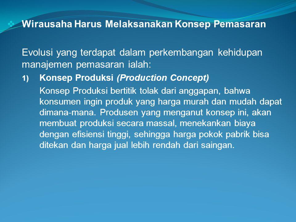  Wirausaha Harus Melaksanakan Konsep Pemasaran Evolusi yang terdapat dalam perkembangan kehidupan manajemen pemasaran ialah: 1) Konsep Produksi (Prod