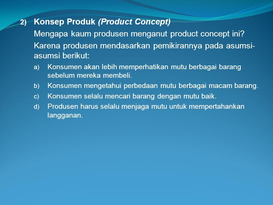 2) Konsep Produk (Product Concept) Mengapa kaum produsen menganut product concept ini? Karena produsen mendasarkan pemikirannya pada asumsi- asumsi be