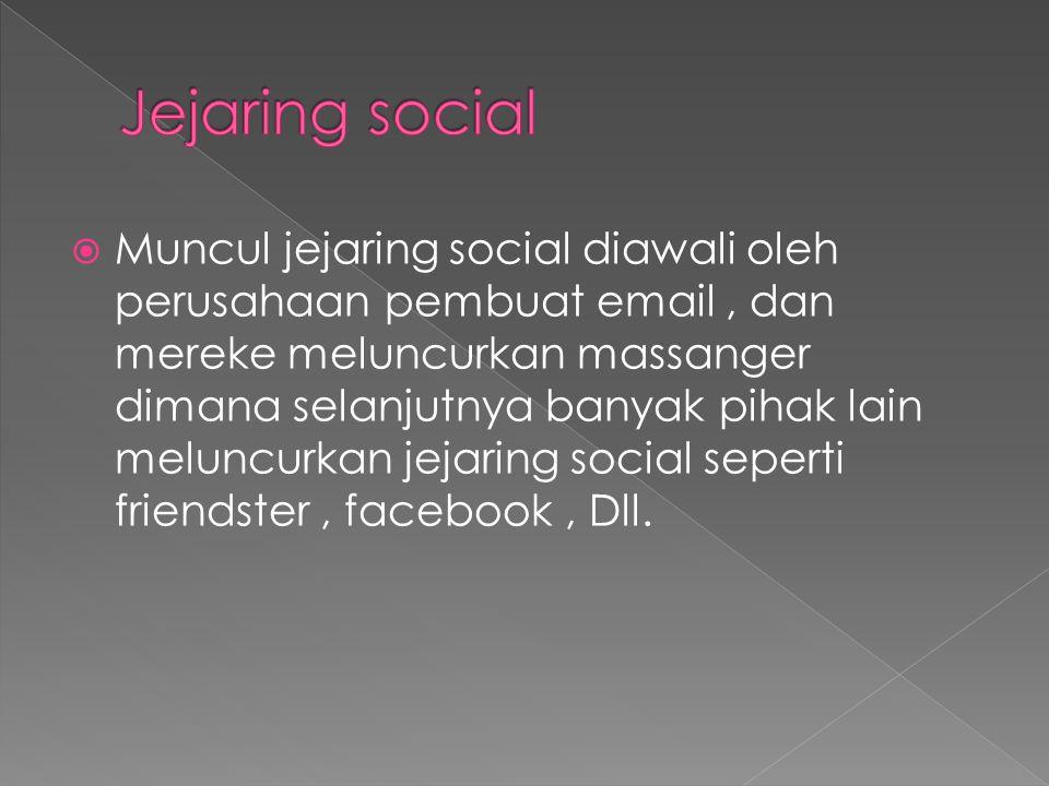  Muncul jejaring social diawali oleh perusahaan pembuat email, dan mereke meluncurkan massanger dimana selanjutnya banyak pihak lain meluncurkan jejaring social seperti friendster, facebook, Dll.