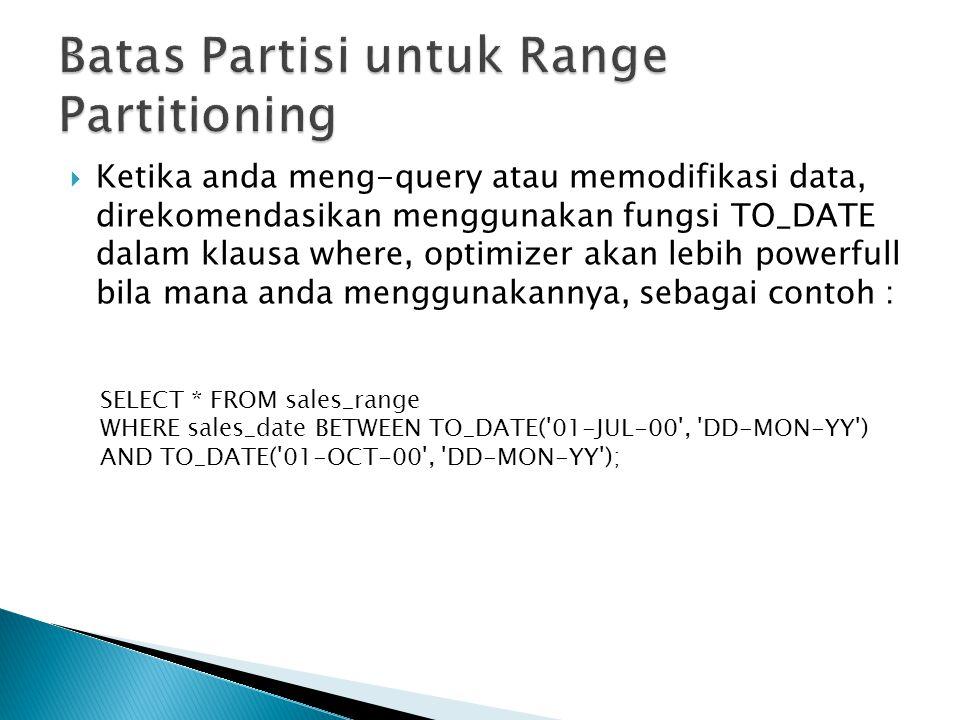  Ketika anda meng-query atau memodifikasi data, direkomendasikan menggunakan fungsi TO_DATE dalam klausa where, optimizer akan lebih powerfull bila mana anda menggunakannya, sebagai contoh : SELECT * FROM sales_range WHERE sales_date BETWEEN TO_DATE( 01-JUL-00 , DD-MON-YY ) AND TO_DATE( 01-OCT-00 , DD-MON-YY );