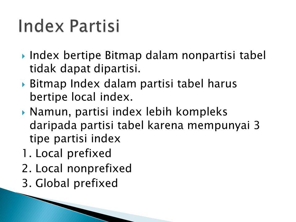  Index bertipe Bitmap dalam nonpartisi tabel tidak dapat dipartisi.  Bitmap Index dalam partisi tabel harus bertipe local index.  Namun, partisi in