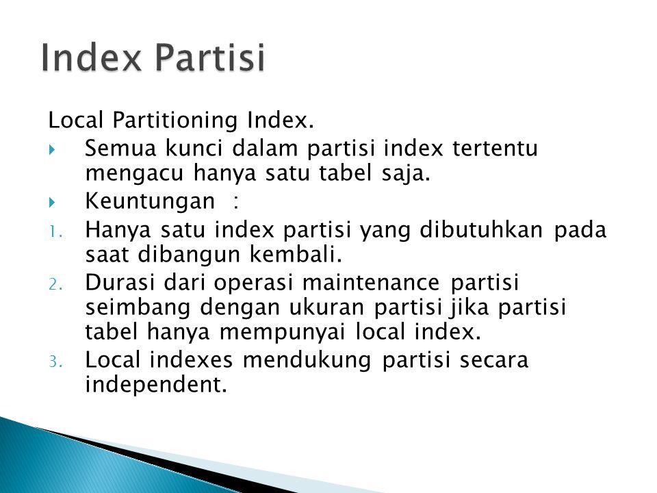 Local Partitioning Index.  Semua kunci dalam partisi index tertentu mengacu hanya satu tabel saja.  Keuntungan : 1. Hanya satu index partisi yang di