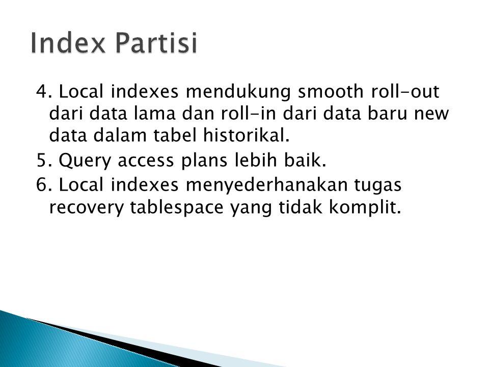 4. Local indexes mendukung smooth roll-out dari data lama dan roll-in dari data baru new data dalam tabel historikal. 5. Query access plans lebih baik