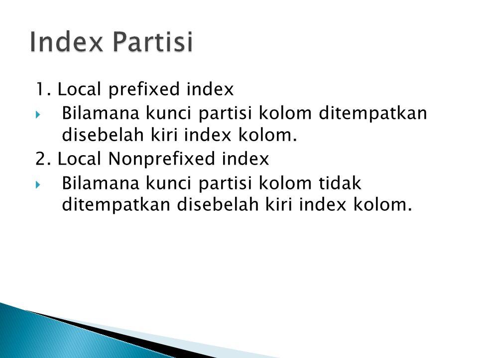 1. Local prefixed index  Bilamana kunci partisi kolom ditempatkan disebelah kiri index kolom. 2. Local Nonprefixed index  Bilamana kunci partisi kol